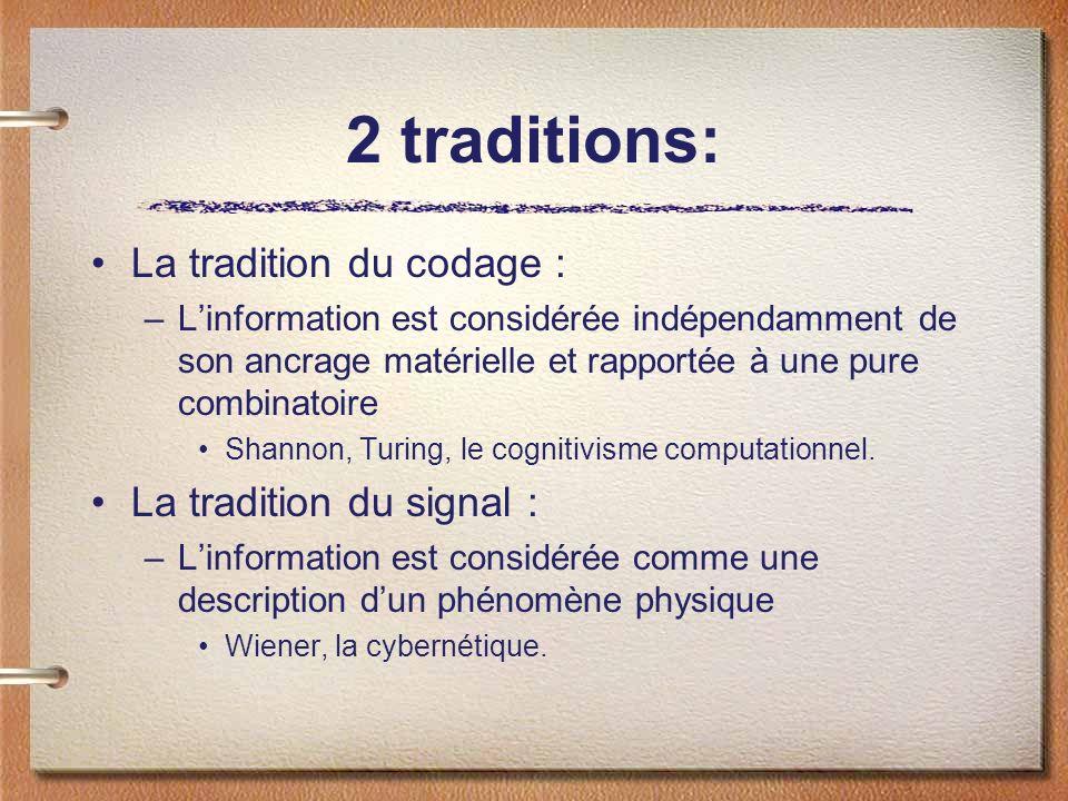 2 traditions: La tradition du codage : –Linformation est considérée indépendamment de son ancrage matérielle et rapportée à une pure combinatoire Shannon, Turing, le cognitivisme computationnel.