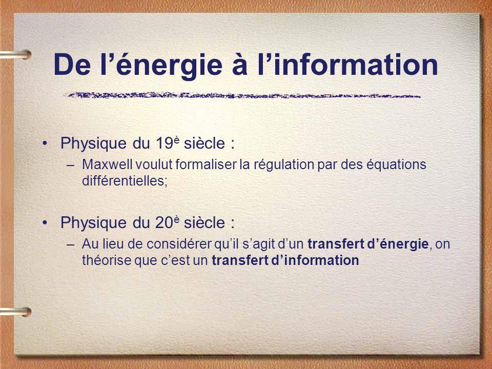 De lénergie à linformation Physique du 19 è siècle : –Maxwell voulut formaliser la régulation par des équations différentielles; Physique du 20 è siècle : –Au lieu de considérer quil sagit dun transfert dénergie, on théorise que cest un transfert dinformation