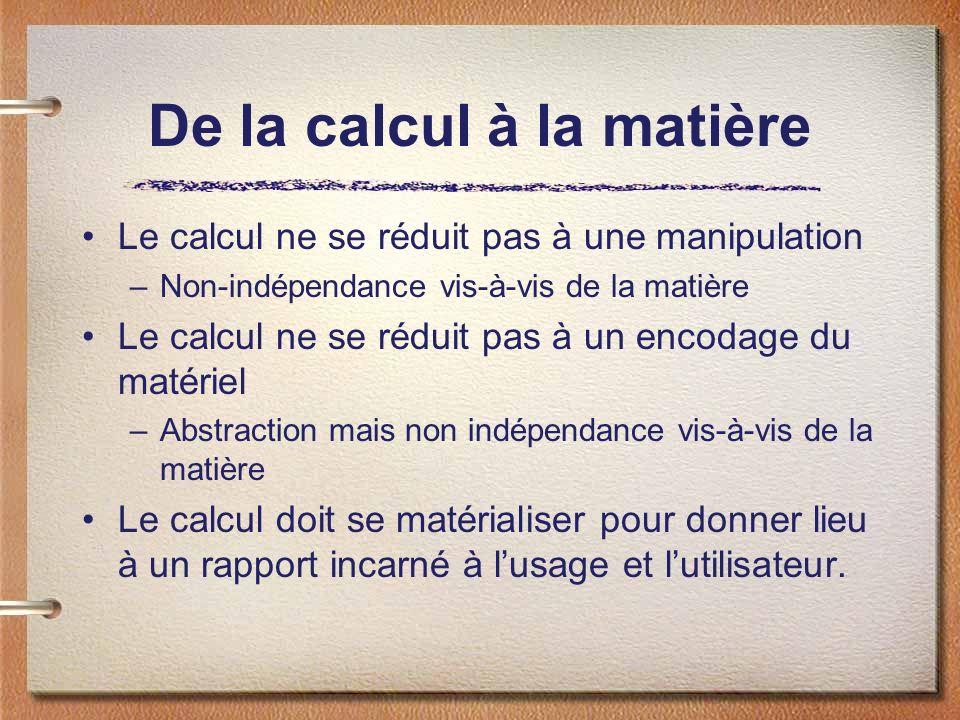 De la calcul à la matière Le calcul ne se réduit pas à une manipulation –Non-indépendance vis-à-vis de la matière Le calcul ne se réduit pas à un enco