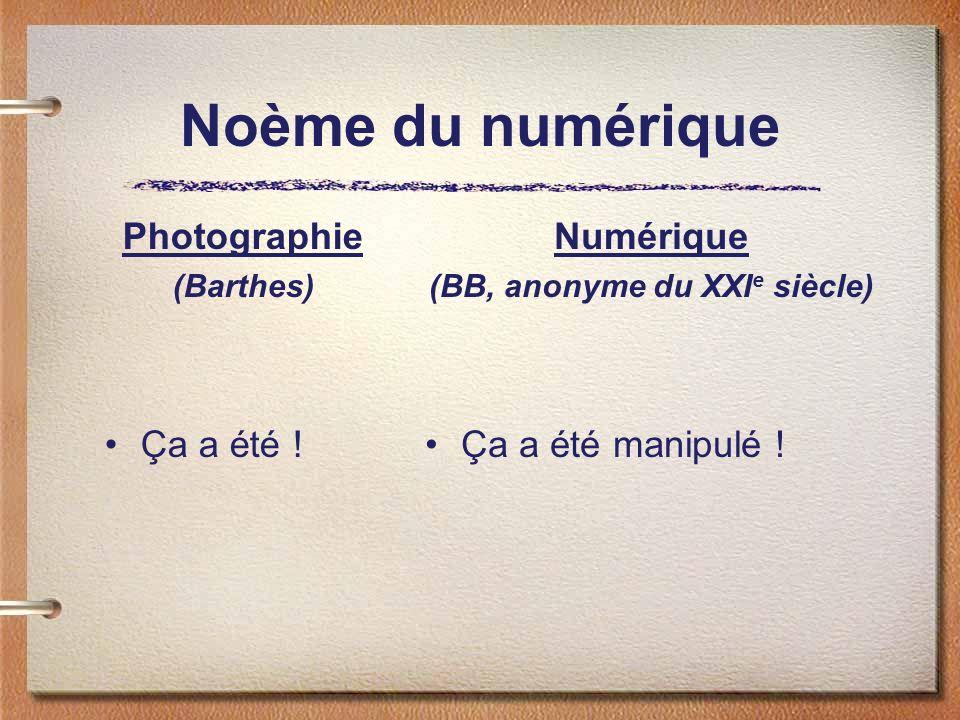 Noème du numérique Photographie (Barthes) Ça a été ! Numérique (BB, anonyme du XXI e siècle) Ça a été manipulé !