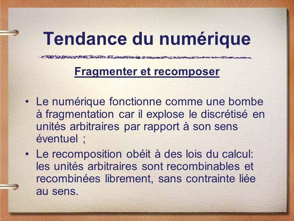 Tendance du numérique Fragmenter et recomposer Le numérique fonctionne comme une bombe à fragmentation car il explose le discrétisé en unités arbitrai