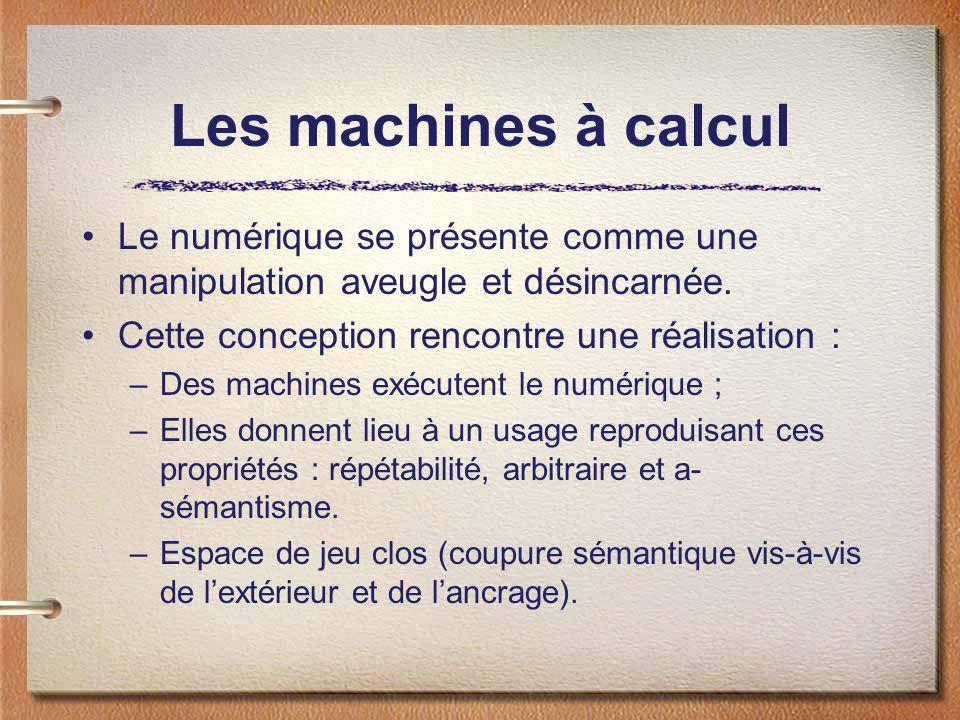 Les machines à calcul Le numérique se présente comme une manipulation aveugle et désincarnée. Cette conception rencontre une réalisation : –Des machin