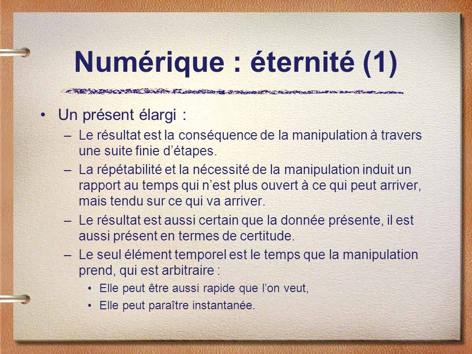 Numérique : éternité (1) Un présent élargi : –Le résultat est la conséquence de la manipulation à travers une suite finie détapes. –La répétabilité et