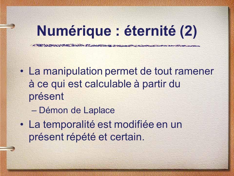 Numérique : éternité (2) La manipulation permet de tout ramener à ce qui est calculable à partir du présent –Démon de Laplace La temporalité est modifiée en un présent répété et certain.