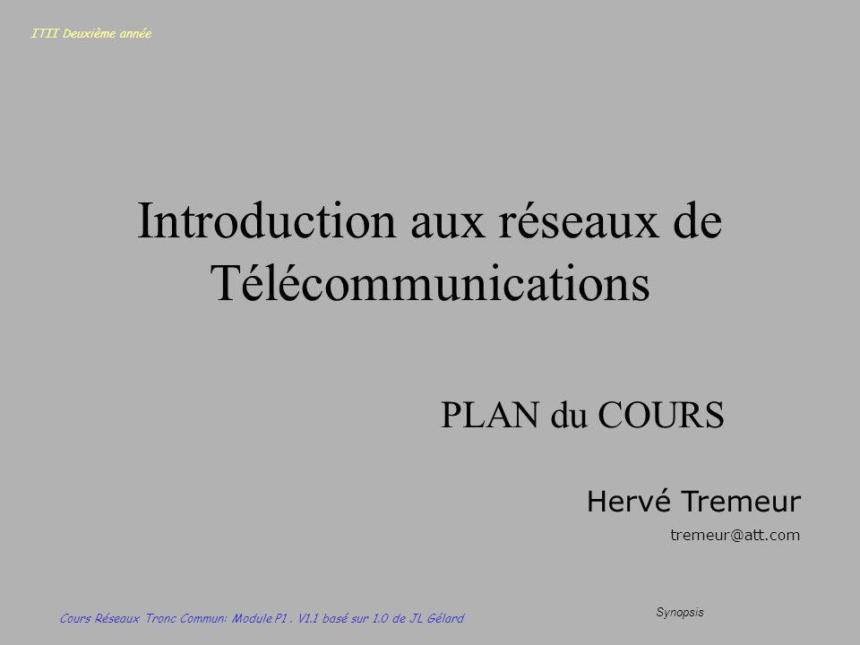 ITII Deuxième année Cours Réseaux Tronc Commun: Module P1. V1.1 basé sur 1.0 de JL Gélard Synopsis Introduction aux réseaux de Télécommunications PLAN