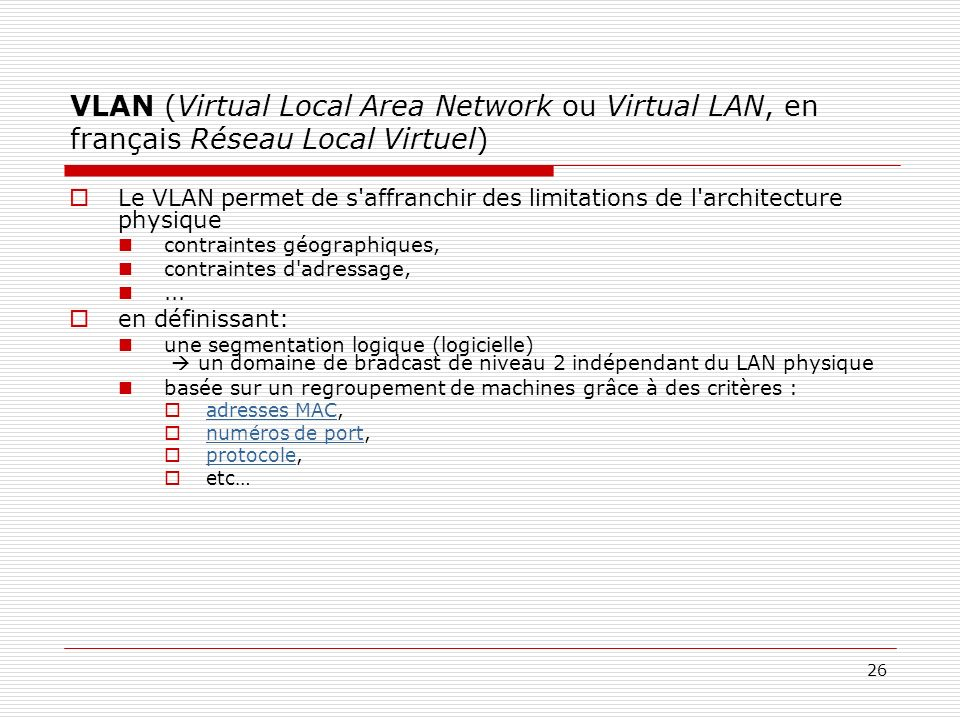 26 VLAN (Virtual Local Area Network ou Virtual LAN, en français Réseau Local Virtuel) Le VLAN permet de s'affranchir des limitations de l'architecture