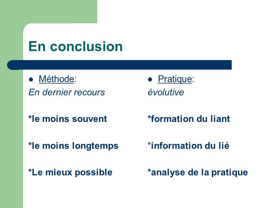 En conclusion Méthode: En dernier recours *le moins souvent *le moins longtemps *Le mieux possible Pratique: évolutive *formation du liant *information du lié *analyse de la pratique