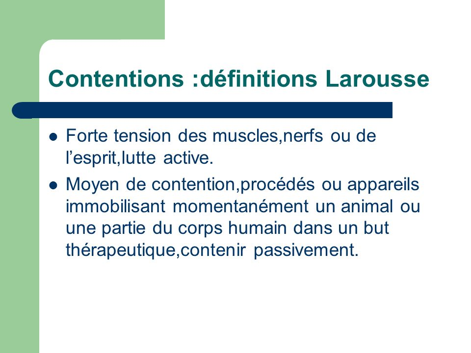 Contentions :définitions Larousse Forte tension des muscles,nerfs ou de lesprit,lutte active. Moyen de contention,procédés ou appareils immobilisant m