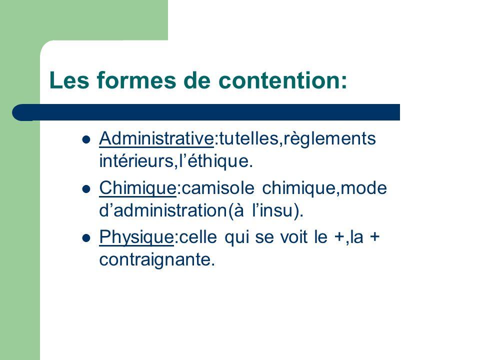 Les formes de contention: Administrative:tutelles,règlements intérieurs,léthique. Chimique:camisole chimique,mode dadministration(à linsu). Physique:c