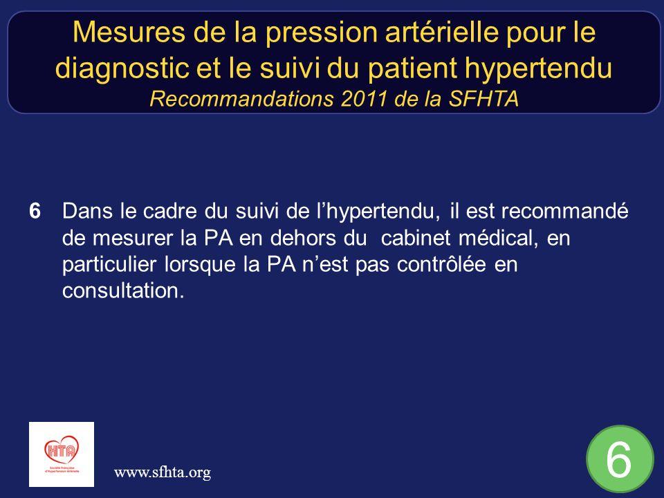 6 Dans le cadre du suivi de lhypertendu, il est recommandé de mesurer la PA en dehors du cabinet médical, en particulier lorsque la PA nest pas contrôlée en consultation.
