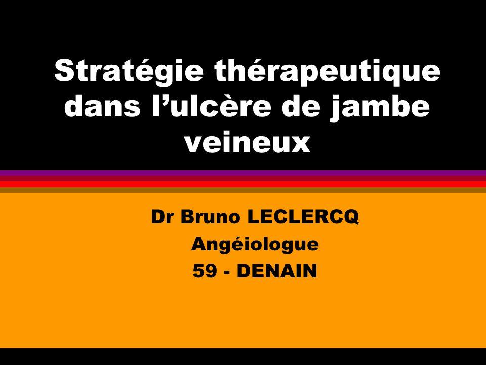 Stratégie thérapeutique dans lulcère de jambe veineux Dr Bruno LECLERCQ Angéiologue 59 - DENAIN