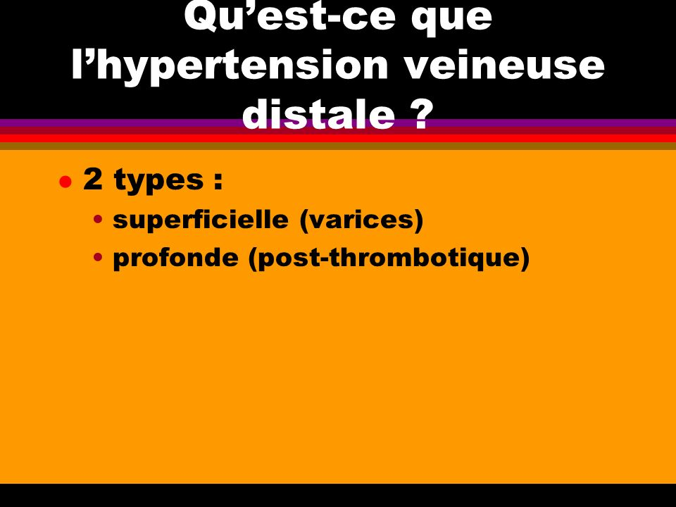 Quest-ce que lhypertension veineuse distale ? l 2 types : superficielle (varices) profonde (post-thrombotique)