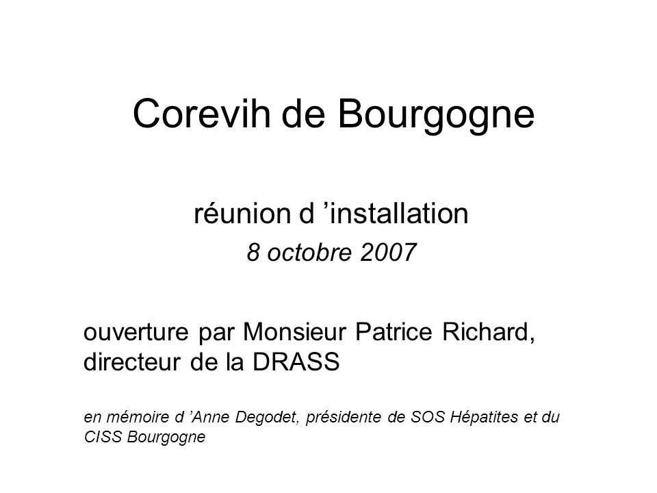 Corevih de Bourgogne réunion d installation 8 octobre 2007 ouverture par Monsieur Patrice Richard, directeur de la DRASS en mémoire d Anne Degodet, pr
