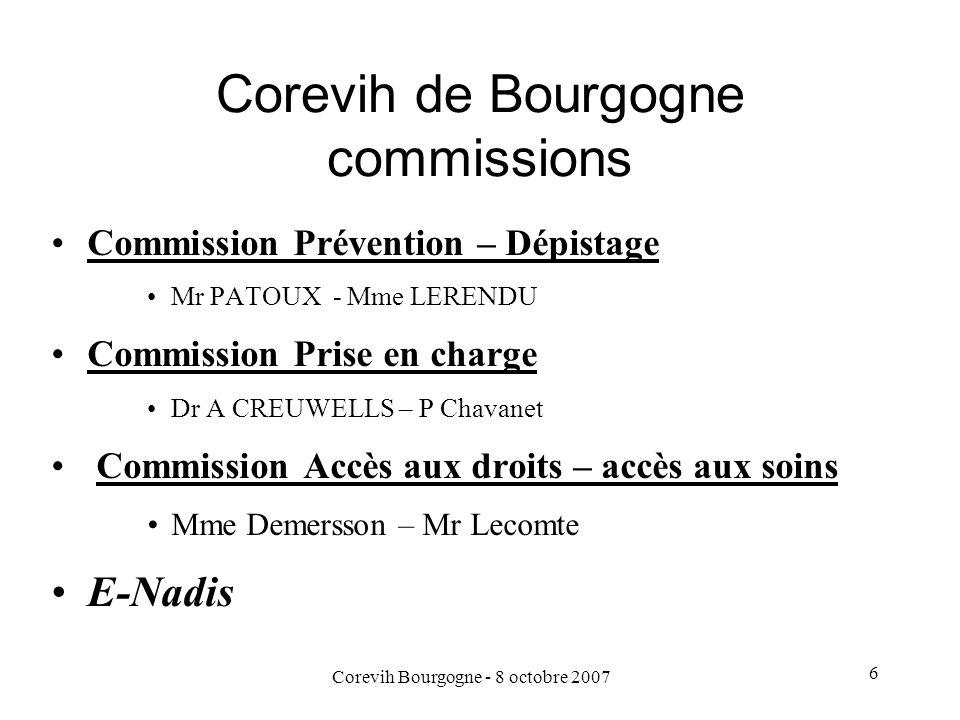 Corevih Bourgogne - 8 octobre 2007 6 Corevih de Bourgogne commissions Commission Prévention – Dépistage Mr PATOUX - Mme LERENDU Commission Prise en ch