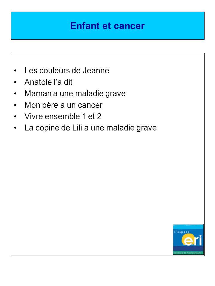 Enfant et cancer Les couleurs de Jeanne Anatole la dit Maman a une maladie grave Mon père a un cancer Vivre ensemble 1 et 2 La copine de Lili a une ma