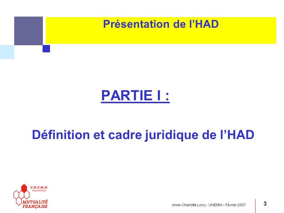 Anne-Charlotte Lorcy - UNEMH – Février 2007 3 Présentation de lHAD PARTIE I : Définition et cadre juridique de lHAD