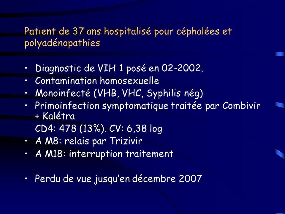 Patient de 37 ans hospitalisé pour céphalées et polyadénopathies Diagnostic de VIH 1 posé en 02-2002. Contamination homosexuelle Monoinfecté (VHB, VHC