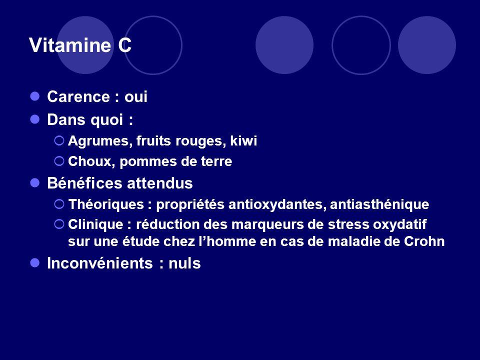 Vitamine C Carence : oui Dans quoi : Agrumes, fruits rouges, kiwi Choux, pommes de terre Bénéfices attendus Théoriques : propriétés antioxydantes, ant