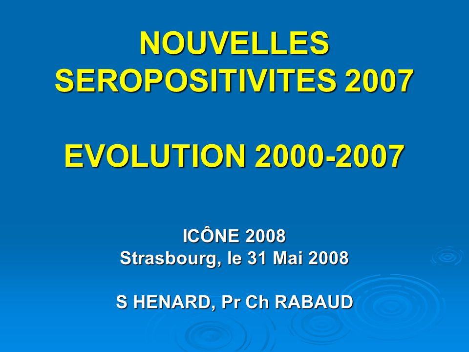 NOUVELLES SEROPOSITIVITES 2007 EVOLUTION 2000-2007 ICÔNE 2008 Strasbourg, le 31 Mai 2008 S HENARD, Pr Ch RABAUD