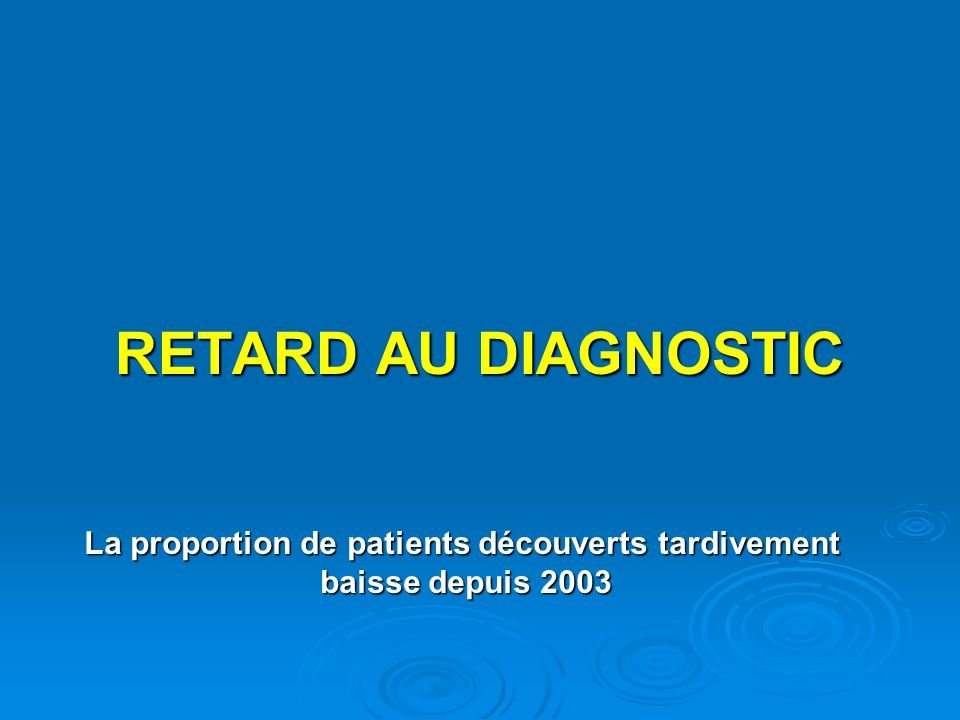 RETARD AU DIAGNOSTIC La proportion de patients découverts tardivement baisse depuis 2003