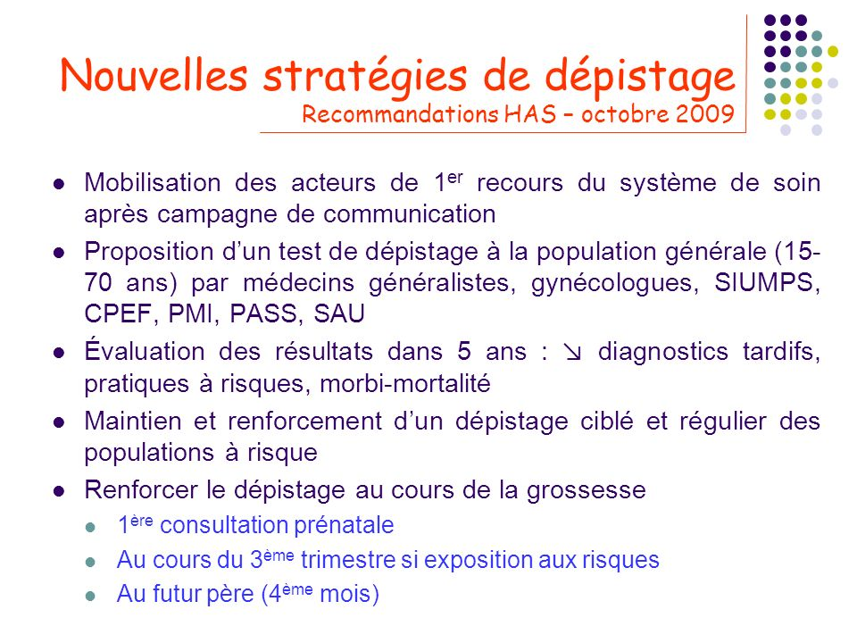 Nouvelles stratégies de dépistage Recommandations HAS – octobre 2009 Mobilisation des acteurs de 1 er recours du système de soin après campagne de com