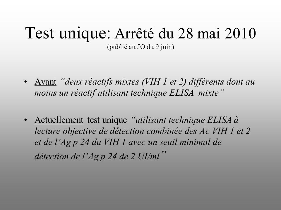 Test unique: Arrêté du 28 mai 2010 (publié au JO du 9 juin) Avant deux réactifs mixtes (VIH 1 et 2) différents dont au moins un réactif utilisant technique ELISA mixte Actuellement test unique utilisant technique ELISA à lecture objective de détection combinée des Ac VIH 1 et 2 et de lAg p 24 du VIH 1 avec un seuil minimal de détection de lAg p 24 de 2 UI/ml