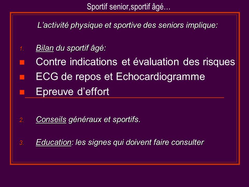 Sportif senior,sportif âgé… Lactivité physique et sportive des seniors implique: 1. Bilan du sportif âgé: Contre indications et évaluation des risques