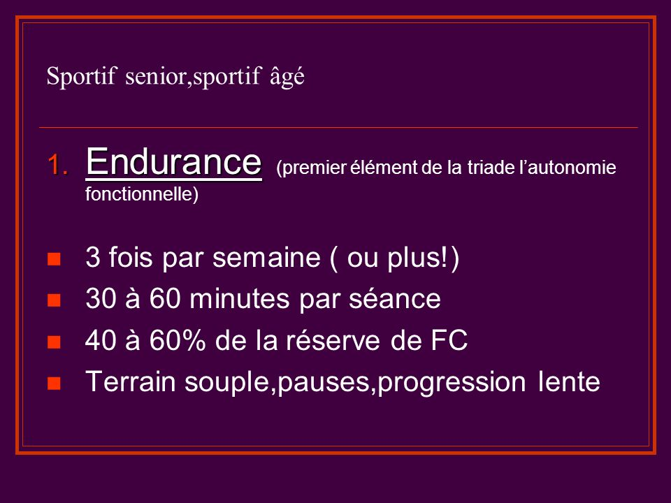 Sportif senior,sportif âgé 1. Endurance 1. Endurance (premier élément de la triade lautonomie fonctionnelle) 3 fois par semaine ( ou plus!) 30 à 60 mi