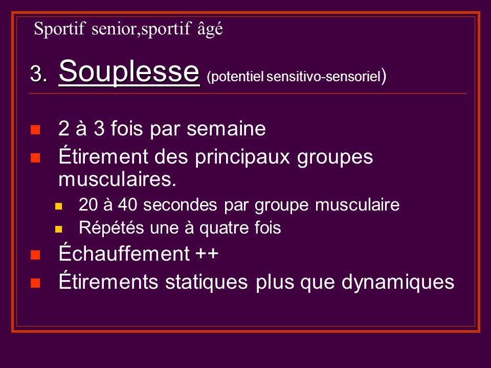 Sportif senior,sportif âgé 3. Souplesse 3. Souplesse (potentiel sensitivo-sensoriel ) 2 à 3 fois par semaine Étirement des principaux groupes musculai