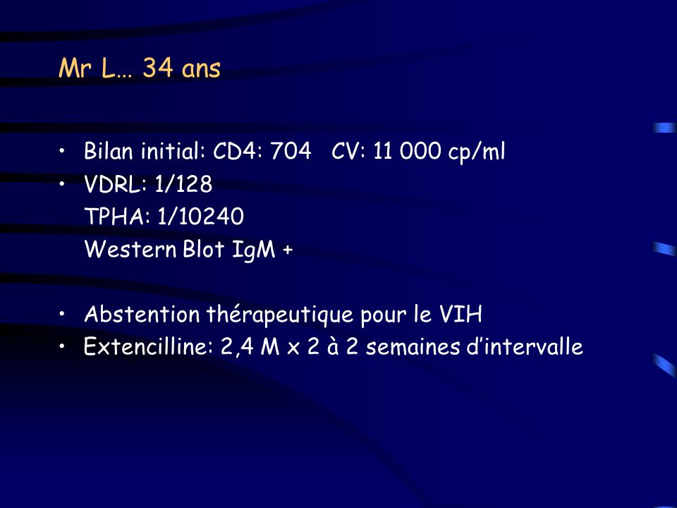 Mr L… 34 ans Bilan initial: CD4: 704 CV: 11 000 cp/ml VDRL: 1/128 TPHA: 1/10240 Western Blot IgM + Abstention thérapeutique pour le VIH Extencilline: