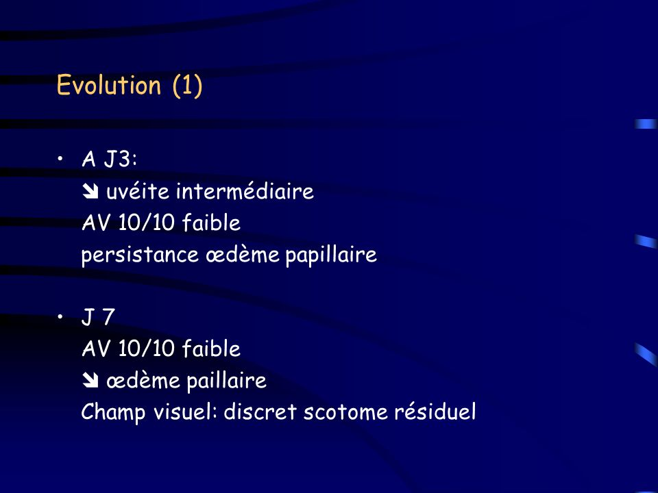 Evolution (1) A J3: uvéite intermédiaire AV 10/10 faible persistance œdème papillaire J 7 AV 10/10 faible œdème paillaire Champ visuel: discret scotom