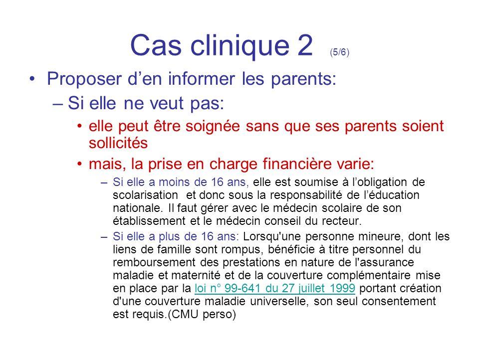 Cas clinique 2 (5/6) Proposer den informer les parents: –Si elle ne veut pas: elle peut être soignée sans que ses parents soient sollicités mais, la p