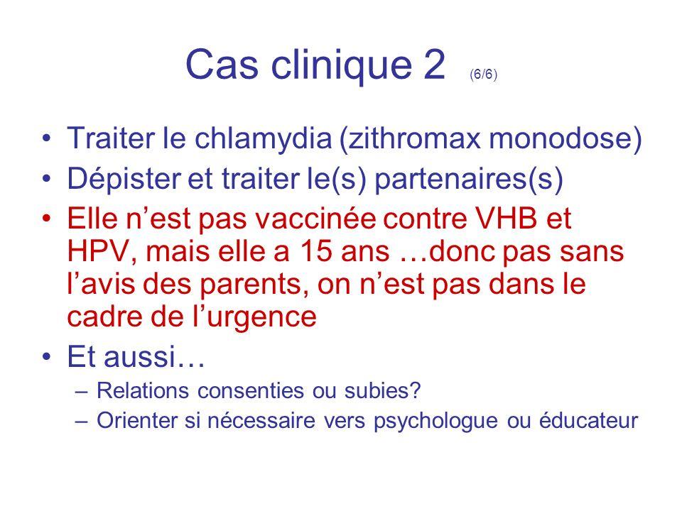 Cas clinique 2 (6/6) Traiter le chlamydia (zithromax monodose) Dépister et traiter le(s) partenaires(s) Elle nest pas vaccinée contre VHB et HPV, mais