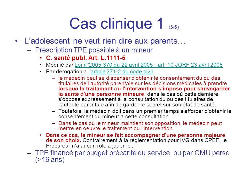 Cas clinique 1 (3/6) Ladolescent ne veut rien dire aux parents… –Prescription TPE possible à un mineur C. santé publ. Art. L.1111-5 Modifié par Loi n°