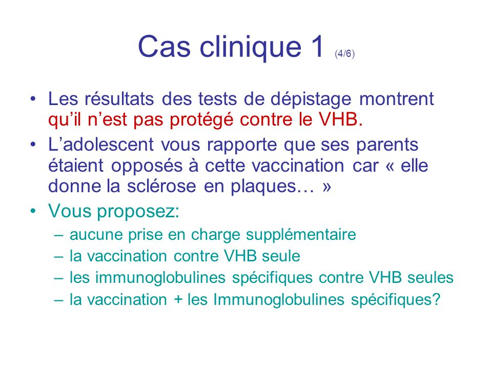 Cas clinique 1 (4/6) Les résultats des tests de dépistage montrent quil nest pas protégé contre le VHB. Ladolescent vous rapporte que ses parents étai