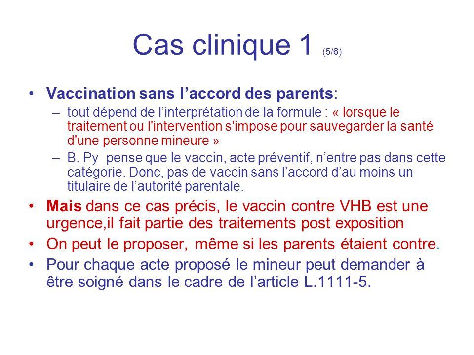 Cas clinique 1 (5/6) Vaccination sans laccord des parents: –tout dépend de linterprétation de la formule : « lorsque le traitement ou l'intervention s