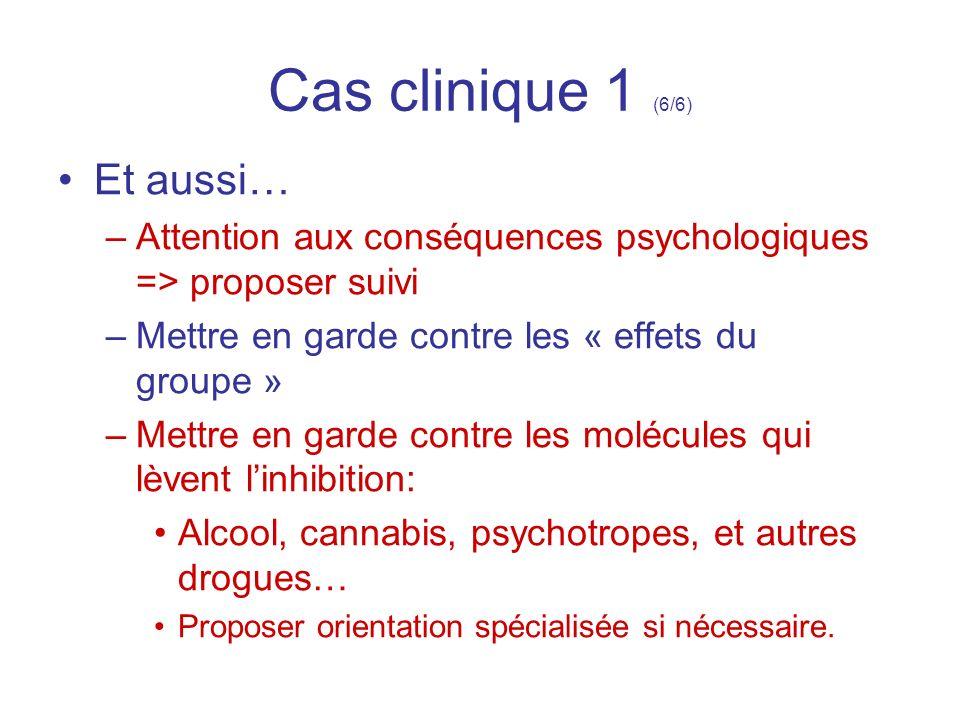 Cas clinique 1 (6/6) Et aussi… –Attention aux conséquences psychologiques => proposer suivi –Mettre en garde contre les « effets du groupe » –Mettre e