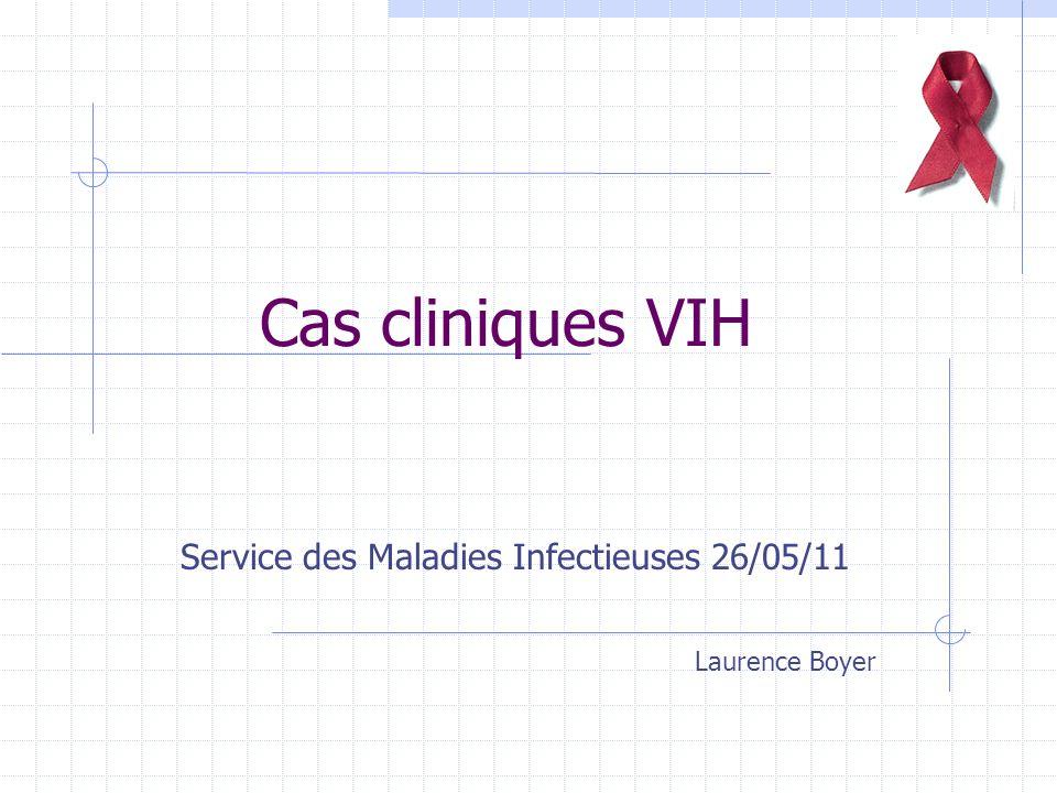 Cas cliniques VIH Service des Maladies Infectieuses 26/05/11 Laurence Boyer