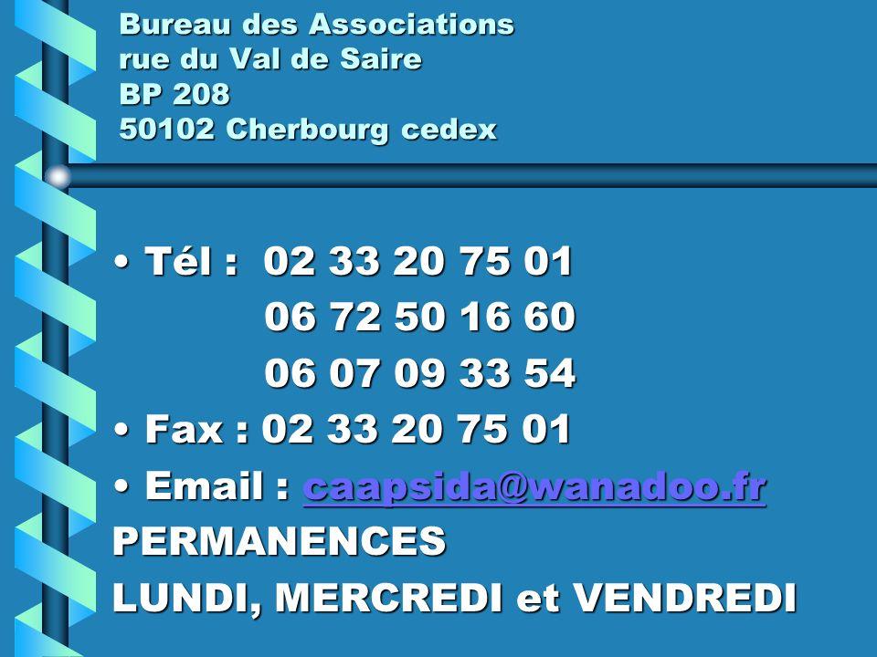 Bureau des Associations rue du Val de Saire BP 208 50102 Cherbourg cedex Tél : 02 33 20 75 01Tél : 02 33 20 75 01 06 72 50 16 60 06 72 50 16 60 06 07 09 33 54 06 07 09 33 54 Fax : 02 33 20 75 01Fax : 02 33 20 75 01 Email : caapsida@wanadoo.frEmail : caapsida@wanadoo.frcaapsida@wanadoo.fr PERMANENCES LUNDI, MERCREDI et VENDREDI
