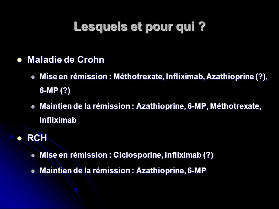 Lesquels et pour qui ? Maladie de Crohn Maladie de Crohn Mise en rémission : Méthotrexate, Infliximab, Azathioprine (?), 6-MP (?) Mise en rémission :