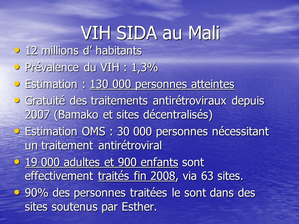 VIH SIDA au Mali VIH SIDA au Mali 12 millions d habitants 12 millions d habitants Prévalence du VIH : 1,3% Prévalence du VIH : 1,3% Estimation : 130 000 personnes atteintes Estimation : 130 000 personnes atteintes Gratuité des traitements antirétroviraux depuis 2007 (Bamako et sites décentralisés) Gratuité des traitements antirétroviraux depuis 2007 (Bamako et sites décentralisés) Estimation OMS : 30 000 personnes nécessitant un traitement antirétroviral Estimation OMS : 30 000 personnes nécessitant un traitement antirétroviral 19 000 adultes et 900 enfants sont effectivement traités fin 2008, via 63 sites.
