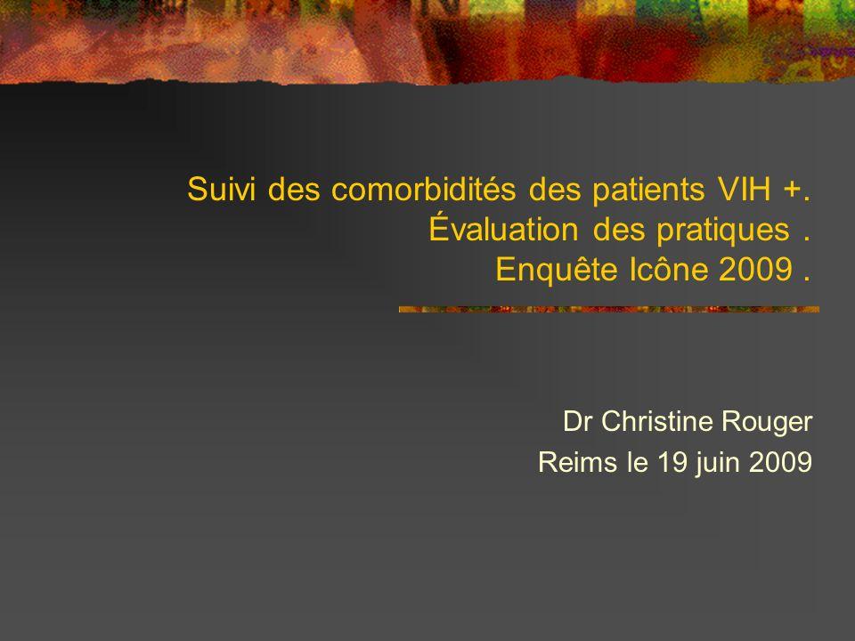Suivi des comorbidités des patients VIH +. Évaluation des pratiques. Enquête Icône 2009. Dr Christine Rouger Reims le 19 juin 2009