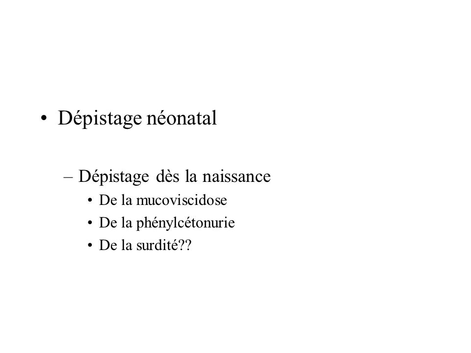 Dépistage néonatal –Dépistage dès la naissance De la mucoviscidose De la phénylcétonurie De la surdité??