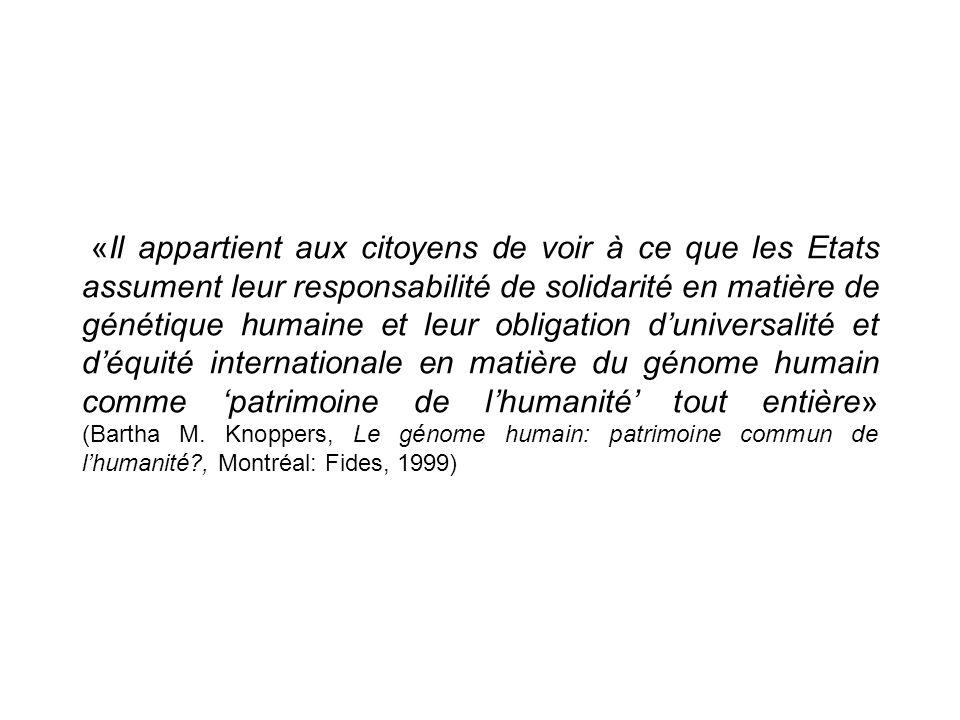 «Il appartient aux citoyens de voir à ce que les Etats assument leur responsabilité de solidarité en matière de génétique humaine et leur obligation duniversalité et déquité internationale en matière du génome humain comme patrimoine de lhumanité tout entière» (Bartha M.