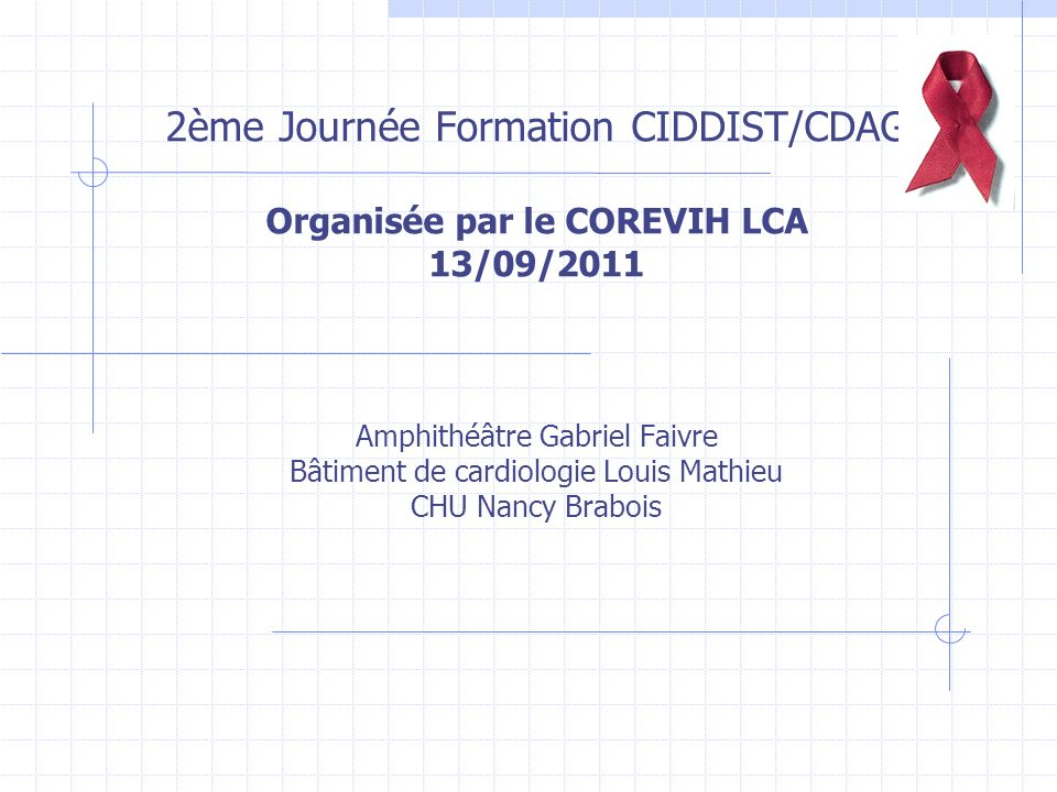 2ème Journée Formation CIDDIST/CDAG Organisée par le COREVIH LCA 13/09/2011 Amphithéâtre Gabriel Faivre Bâtiment de cardiologie Louis Mathieu CHU Nancy Brabois