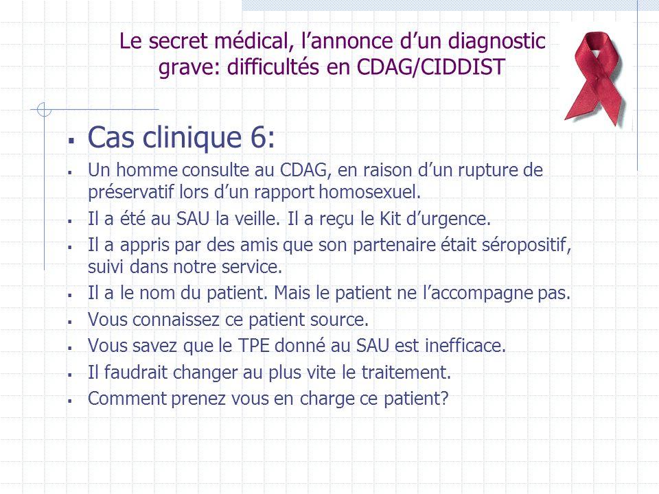 Le secret médical, lannonce dun diagnostic grave: difficultés en CDAG/CIDDIST Cas clinique 6: Un homme consulte au CDAG, en raison dun rupture de préservatif lors dun rapport homosexuel.