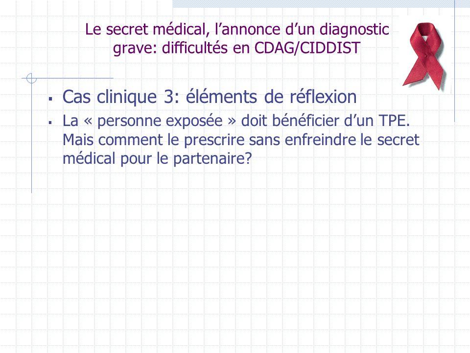 Le secret médical, lannonce dun diagnostic grave: difficultés en CDAG/CIDDIST Cas clinique 3: éléments de réflexion La « personne exposée » doit bénéficier dun TPE.
