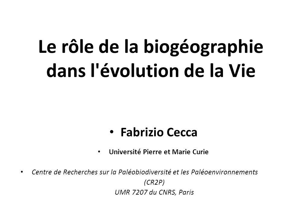 Le rôle de la biogéographie dans l'évolution de la Vie Fabrizio Cecca Université Pierre et Marie Curie Centre de Recherches sur la Paléobiodiversité e