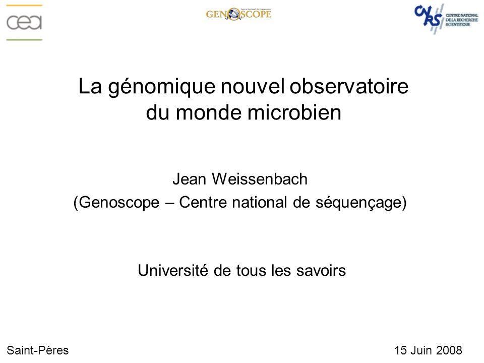 Jean Weissenbach (Genoscope – Centre national de séquençage) Saint-Pères 15 Juin 2008 La génomique nouvel observatoire du monde microbien Université d