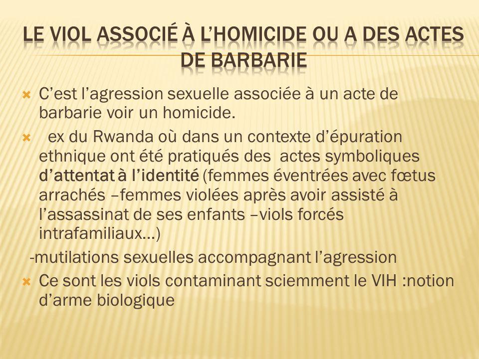 Cest lagression sexuelle associée à un acte de barbarie voir un homicide. ex du Rwanda où dans un contexte dépuration ethnique ont été pratiqués des a